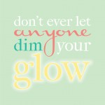 don't let anyone dim your glow