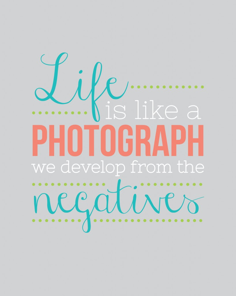 Life is like a photograph, we develop form the negatives