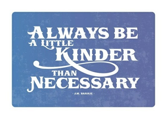 always be kinder than necesssary