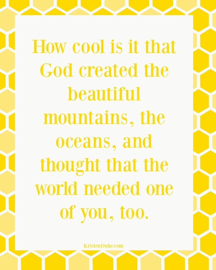 How cool is it that God created the beautiful mountains, the oceans, and thought that the world needed one of you, too.